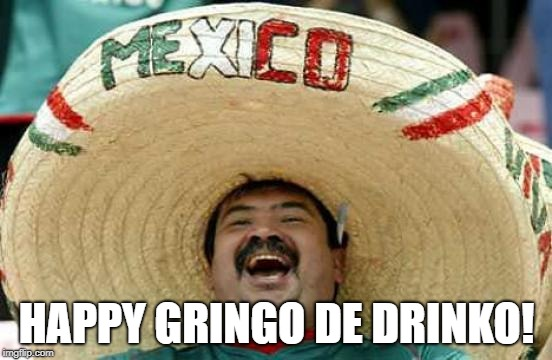 Happy Mexican | HAPPY GRINGO DE DRINKO! | image tagged in happy mexican | made w/ Imgflip meme maker