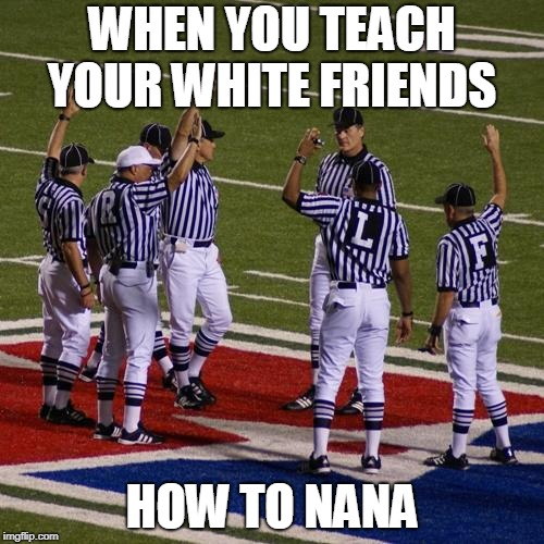 WHEN YOU TEACH YOUR WHITE FRIENDS HOW TO NANA | image tagged in nfl referees | made w/ Imgflip meme maker