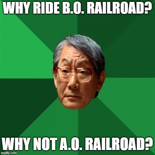 WHY RIDE B.O. RAILROAD? WHY NOT A.O. RAILROAD? | made w/ Imgflip meme maker