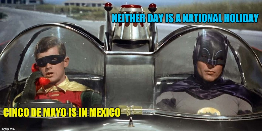 Batman and Robin | NEITHER DAY IS A NATIONAL HOLIDAY CINCO DE MAYO IS IN MEXICO | image tagged in batman and robin | made w/ Imgflip meme maker