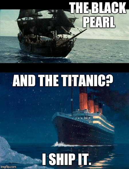 Fanfiction anyone? | THE BLACK PEARL AND THE TITANIC? I SHIP IT. | image tagged in memes,funny,titanic,black pearl,pirates of the carribean,ship | made w/ Imgflip meme maker