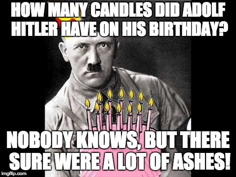 Adolf Hitler's birthday, the real holiday of 4/20 | HOW MANY CANDLES DID ADOLF HITLER HAVE ON HIS BIRTHDAY? NOBODY KNOWS, BUT THERE SURE WERE A LOT OF ASHES! | image tagged in memes,adolf hitler,happy birthday,420 blaze it,jews | made w/ Imgflip meme maker