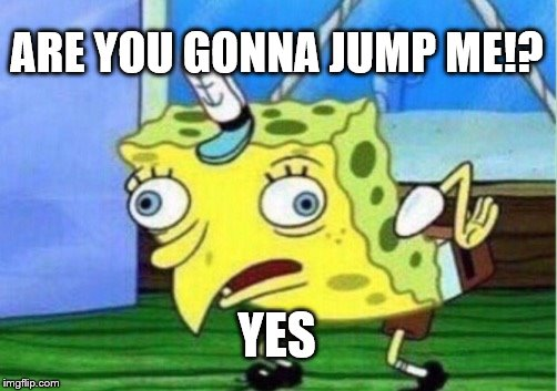 Mocking Spongebob Meme | ARE YOU GONNA JUMP ME!? YES | image tagged in memes,mocking spongebob | made w/ Imgflip meme maker