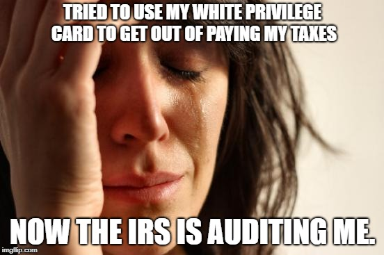 White Privilege | TRIED TO USE MY WHITE PRIVILEGE CARD TO GET OUT OF PAYING MY TAXES NOW THE IRS IS AUDITING ME. | image tagged in memes,first world problems,white privilege | made w/ Imgflip meme maker