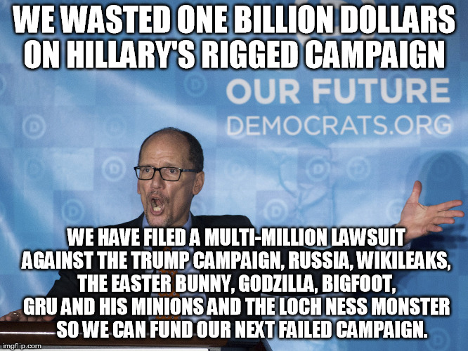 WE WASTED ONE BILLION DOLLARS ON HILLARY'S RIGGED CAMPAIGN; WE HAVE FILED A MULTI-MILLION LAWSUIT AGAINST THE TRUMP CAMPAIGN, RUSSIA, WIKILEAKS, THE EASTER BUNNY, GODZILLA, BIGFOOT, GRU AND HIS MINIONS AND THE LOCH NESS MONSTER     SO WE CAN FUND OUR NEXT FAILED CAMPAIGN. | image tagged in dnc,democrats | made w/ Imgflip meme maker