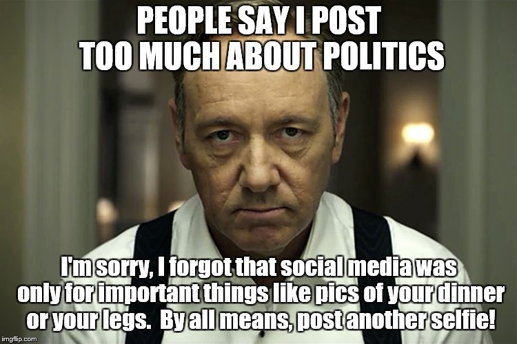 IT'S TIME TO STOP | PEOPLE SAY I POST TOO MUCH ABOUT POLITICS I'm sorry, I forgot that social media was only for important things like pics of your dinner or yo | image tagged in frank underwood,politics | made w/ Imgflip meme maker