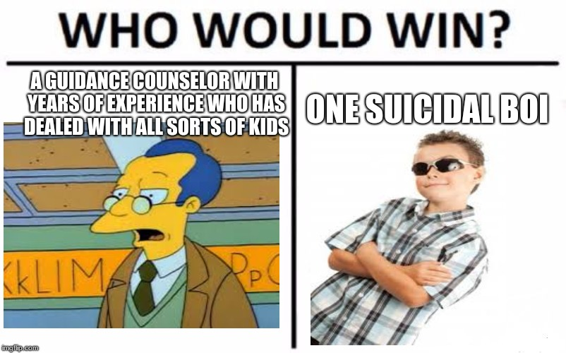 Suicidal Boi get em | A GUIDANCE COUNSELOR WITH YEARS OF EXPERIENCE WHO HAS DEALED WITH ALL SORTS OF KIDS ONE SUICIDAL BOI | image tagged in memes,who would win,funny | made w/ Imgflip meme maker