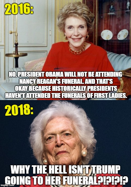 Why isn't Trump going to Barbara Bush's funeral?!?!? | 2016: 2018: WHY THE HELL ISN'T TRUMP GOING TO HER FUNERAL?!?!?!? NO, PRESIDENT OBAMA WILL NOT BE ATTENDING NANCY REAGAN'S FUNERAL. AND THAT' | image tagged in media,trump,barbara bush,nancy reagan,obama | made w/ Imgflip meme maker