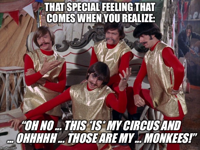"Not my circus | THAT SPECIAL FEELING THAT COMES WHEN YOU REALIZE: ""OH NO ... THIS *IS* MY CIRCUS AND ... OHHHHH ... THOSE ARE MY ... MONKEES!"" 