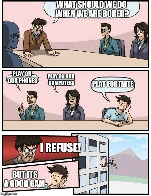 My Opinion on fortnite (I'm gonna get so much hate from those 12 yr olds) | WHAT SHOULD WE DO WHEN WE ARE BORED? PLAY ON OUR PHONES PLAY ON OUR COMPUTERS PLAY FORTNITE I REFUSE! BUT ITS A GOOD GAM- | image tagged in memes,boardroom meeting suggestion | made w/ Imgflip meme maker