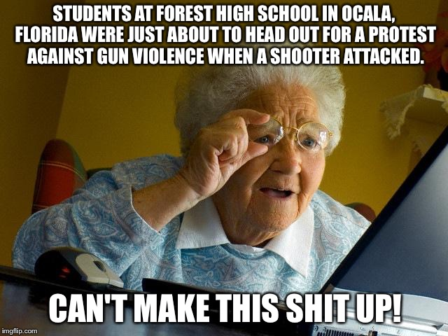 Grandma Finds The Internet Meme | STUDENTS AT FOREST HIGH SCHOOL IN OCALA, FLORIDA WERE JUST ABOUT TO HEAD OUT FOR A PROTEST AGAINST GUN VIOLENCE WHEN A SHOOTER ATTACKED. CAN | image tagged in memes,grandma finds the internet | made w/ Imgflip meme maker