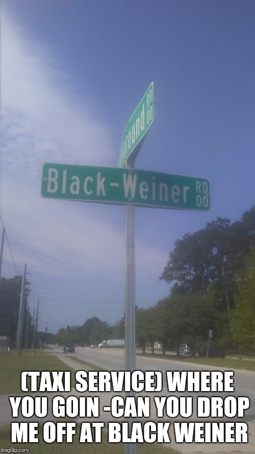 Black weiner? | (TAXI SERVICE) WHERE YOU GOIN -CAN YOU DROP ME OFF AT BLACK WEINER | image tagged in for real | made w/ Imgflip meme maker