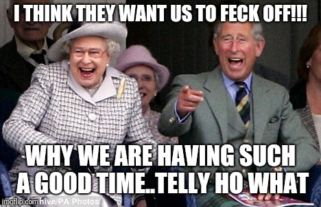 queen prince laughing | I THINK THEY WANT US TO FECK OFF!!! WHY WE ARE HAVING SUCH A GOOD TIME..TELLY HO WHAT | image tagged in queen prince laughing | made w/ Imgflip meme maker