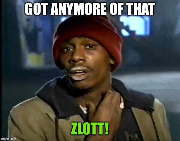 Y'all Got Any More Of That Meme | GOT ANYMORE OF THAT ZLOTT! | image tagged in memes,y'all got any more of that | made w/ Imgflip meme maker