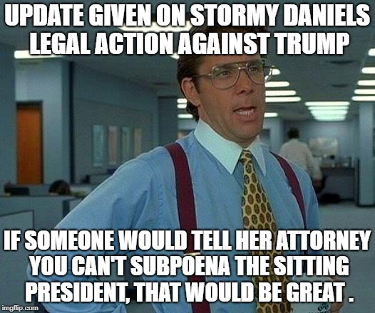 That Would Be Great Meme | UPDATE GIVEN ON STORMY DANIELS LEGAL ACTION AGAINST TRUMP IF SOMEONE WOULD TELL HER ATTORNEY YOU CAN'T SUBPOENA THE SITTING PRESIDENT, THAT  | image tagged in memes,that would be great | made w/ Imgflip meme maker