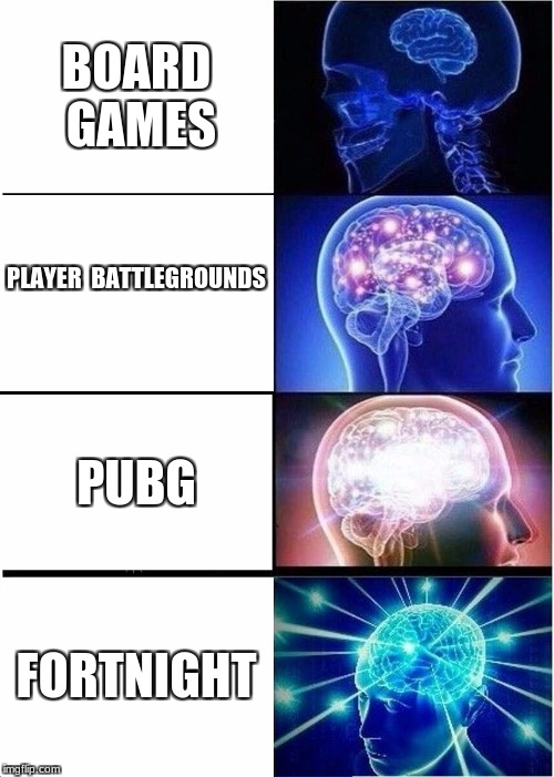 Expanding Brain Meme | BOARD GAMES PLAYER  BATTLEGROUNDS PUBG FORTNIGHT | image tagged in memes,expanding brain | made w/ Imgflip meme maker