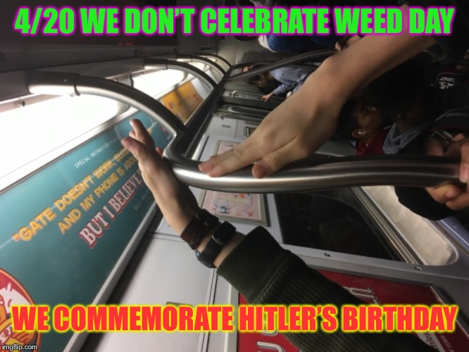NO26OFFENSEIMNOTANAZI | 4/20 WE DON'T CELEBRATE WEED DAY WE COMMEMORATE HITLER'S BIRTHDAY | image tagged in 420,420 week,happy 420,datlinx,yung mung | made w/ Imgflip meme maker