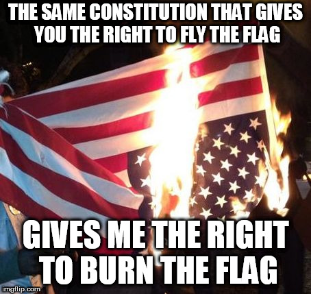 Flag Burning Upside Down | THE SAME CONSTITUTION THAT GIVES YOU THE RIGHT TO FLY THE FLAG GIVES ME THE RIGHT TO BURN THE FLAG | image tagged in flag burning upside down,flag burning,constitution,flag,burning,rights | made w/ Imgflip meme maker