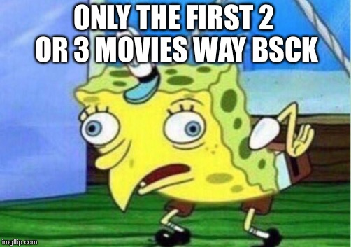 Mocking Spongebob Meme | ONLY THE FIRST 2 OR 3 MOVIES WAY BACK | image tagged in memes,mocking spongebob | made w/ Imgflip meme maker