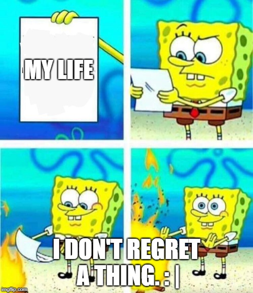 sponge bob letter burning | MY LIFE I DON'T REGRET A THING. : | | image tagged in sponge bob letter burning | made w/ Imgflip meme maker