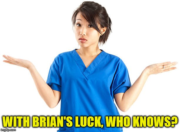WITH BRIAN'S LUCK, WHO KNOWS? | made w/ Imgflip meme maker