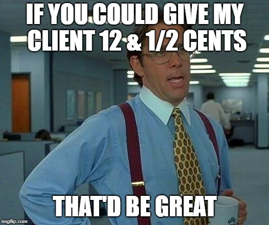 That Would Be Great Meme | IF YOU COULD GIVE MY CLIENT 12 & 1/2 CENTS THAT'D BE GREAT | image tagged in memes,that would be great | made w/ Imgflip meme maker