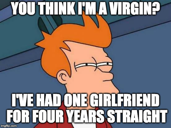 Futurama Fry Meme | YOU THINK I'M A VIRGIN? I'VE HAD ONE GIRLFRIEND FOR FOUR YEARS STRAIGHT | image tagged in memes,futurama fry | made w/ Imgflip meme maker