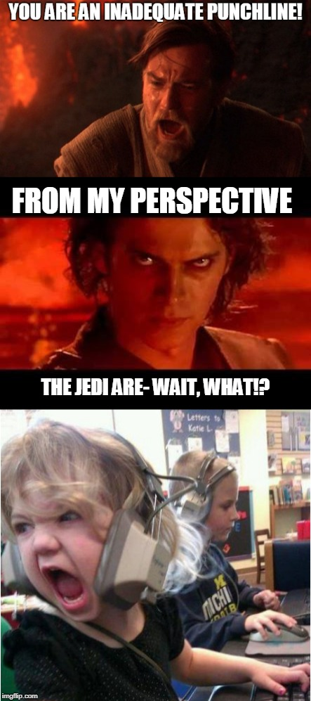 When they have the insult high ground | THE JEDI ARE- WAIT, WHAT!? FROM MY PERSPECTIVE | image tagged in anakin and obi wan,the high ground,star wars,angry gamer girl,punchline,memes | made w/ Imgflip meme maker