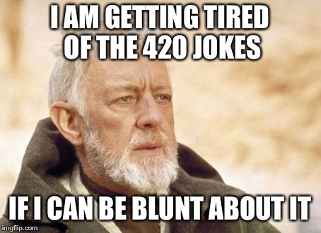 I am getting tired of the 420 jokes... | I AM GETTING TIRED OF THE 420 JOKES IF I CAN BE BLUNT ABOUT IT | image tagged in memes,obi wan kenobi,420,happy 420 | made w/ Imgflip meme maker