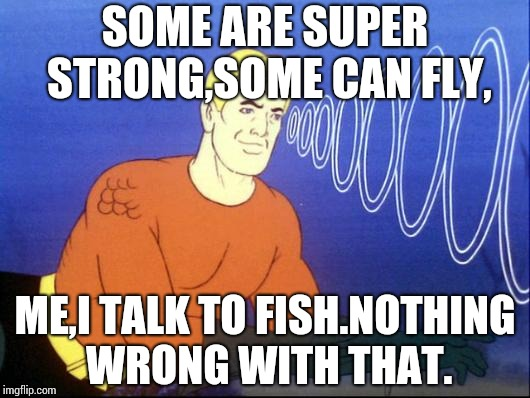 Aquaman | SOME ARE SUPER STRONG,SOME CAN FLY, ME,I TALK TO FISH.NOTHING WRONG WITH THAT. | image tagged in aquaman | made w/ Imgflip meme maker