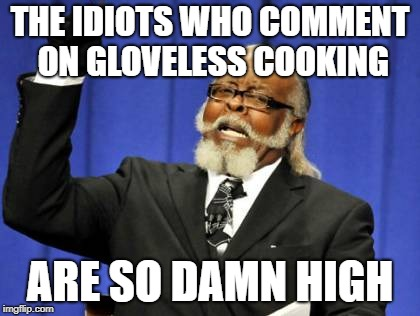 Too Damn High Meme | THE IDIOTS WHO COMMENT ON GLOVELESS COOKING ARE SO DAMN HIGH | image tagged in memes,too damn high | made w/ Imgflip meme maker