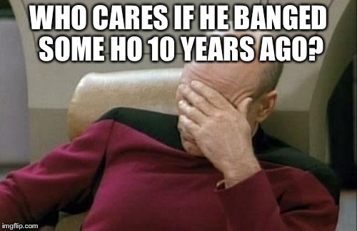Captain Picard Facepalm Meme | WHO CARES IF HE BANGED SOME HO 10 YEARS AGO? | image tagged in memes,captain picard facepalm | made w/ Imgflip meme maker