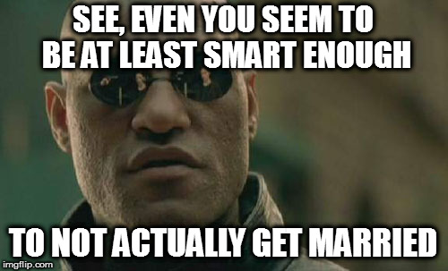 Matrix Morpheus Meme | SEE, EVEN YOU SEEM TO BE AT LEAST SMART ENOUGH TO NOT ACTUALLY GET MARRIED | image tagged in memes,matrix morpheus | made w/ Imgflip meme maker