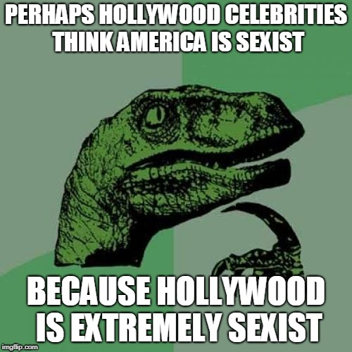 Remove The Plank From Thine Own Eye | PERHAPS HOLLYWOOD CELEBRITIES THINK AMERICA IS SEXIST BECAUSE HOLLYWOOD IS EXTREMELY SEXIST | image tagged in memes,philosoraptor | made w/ Imgflip meme maker