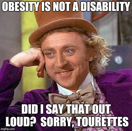 Creepy Condescending Wonka Meme | OBESITY IS NOT A DISABILITY DID I SAY THAT OUT LOUD?  SORRY, TOURETTES | image tagged in memes,creepy condescending wonka | made w/ Imgflip meme maker
