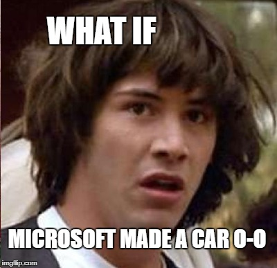 WHAT IF MICROSOFT MADE A CAR O-O | made w/ Imgflip meme maker