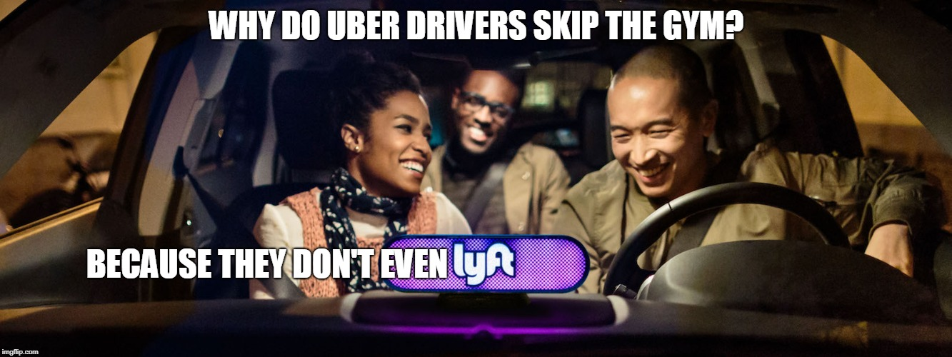 Why do uber drivers skip the gym? | WHY DO UBER DRIVERS SKIP THE GYM? BECAUSE THEY DON'T EVEN | image tagged in uber,lyft,dad joke | made w/ Imgflip meme maker