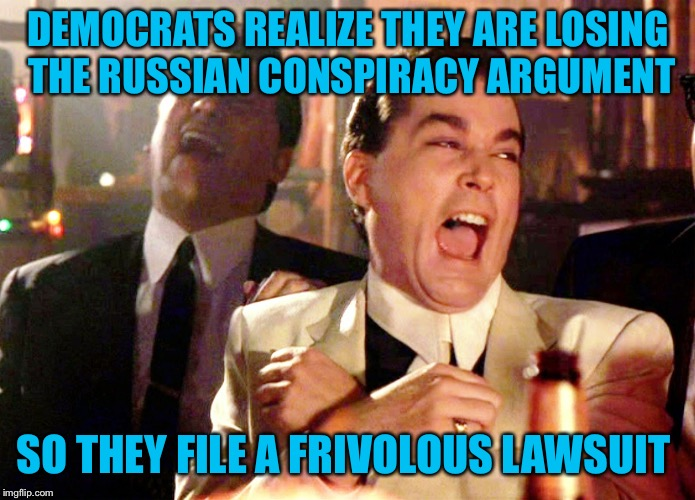 Good Fellas Hilarious Meme | DEMOCRATS REALIZE THEY ARE LOSING THE RUSSIAN CONSPIRACY ARGUMENT SO THEY FILE A FRIVOLOUS LAWSUIT | image tagged in memes,good fellas hilarious,democratic party,crying democrats,trump russia collusion,dnc | made w/ Imgflip meme maker