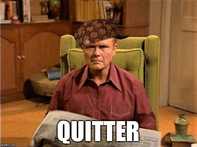 Red Foreman Scumbag Hat | QUITTER | image tagged in red foreman scumbag hat | made w/ Imgflip meme maker