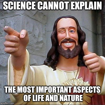 Jesus | SCIENCE CANNOT EXPLAIN THE MOST IMPORTANT ASPECTS OF LIFE AND NATURE | image tagged in jesus | made w/ Imgflip meme maker