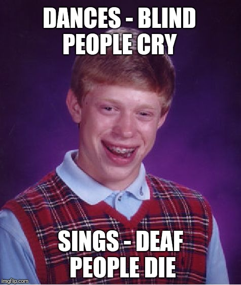 Bad Luck Brian Meme | DANCES - BLIND PEOPLE CRY SINGS - DEAF PEOPLE DIE | image tagged in memes,bad luck brian | made w/ Imgflip meme maker