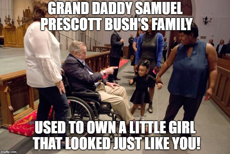 Never forget the Bush family were slave owners and sellers | GRAND DADDY SAMUEL PRESCOTT BUSH'S FAMILY USED TO OWN A LITTLE GIRL THAT LOOKED JUST LIKE YOU! | image tagged in george bush,slavery,racism,president,black lives matter | made w/ Imgflip meme maker