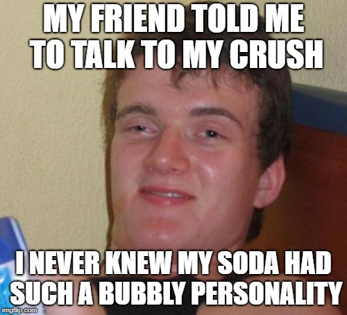 My Bubbly Soda | MY FRIEND TOLD ME TO TALK TO MY CRUSH I NEVER KNEW MY SODA HAD SUCH A BUBBLY PERSONALITY | image tagged in 10 guy | made w/ Imgflip meme maker