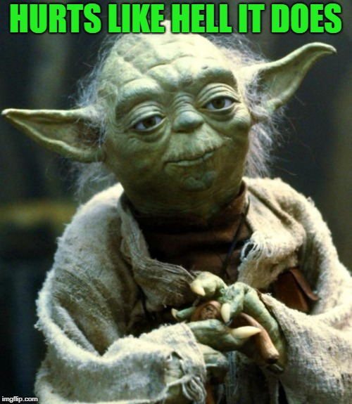 Star Wars Yoda Meme | HURTS LIKE HELL IT DOES | image tagged in memes,star wars yoda | made w/ Imgflip meme maker