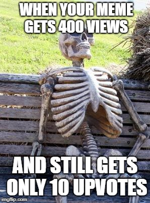 Waiting Skeleton Meme | WHEN YOUR MEME GETS 400 VIEWS AND STILL GETS ONLY 10 UPVOTES | image tagged in memes,waiting skeleton | made w/ Imgflip meme maker