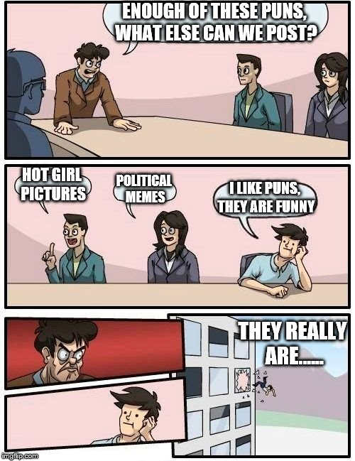 Boardroom Meeting Suggestion Meme | ENOUGH OF THESE PUNS, WHAT ELSE CAN WE POST? HOT GIRL PICTURES POLITICAL MEMES I LIKE PUNS, THEY ARE FUNNY THEY REALLY ARE...... | image tagged in memes,boardroom meeting suggestion | made w/ Imgflip meme maker