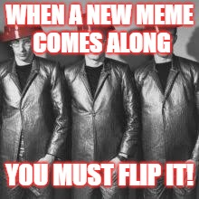 The Devolution of IMGFLIP | WHEN A NEW MEME COMES ALONG YOU MUST FLIP IT! | image tagged in imgflippers,devo | made w/ Imgflip meme maker