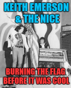 Nothing new under the sun. | KEITH EMERSON & THE NICE BURNING THE FLAG BEFORE IT WAS COOL | image tagged in american flag,flag burning,protesters | made w/ Imgflip meme maker