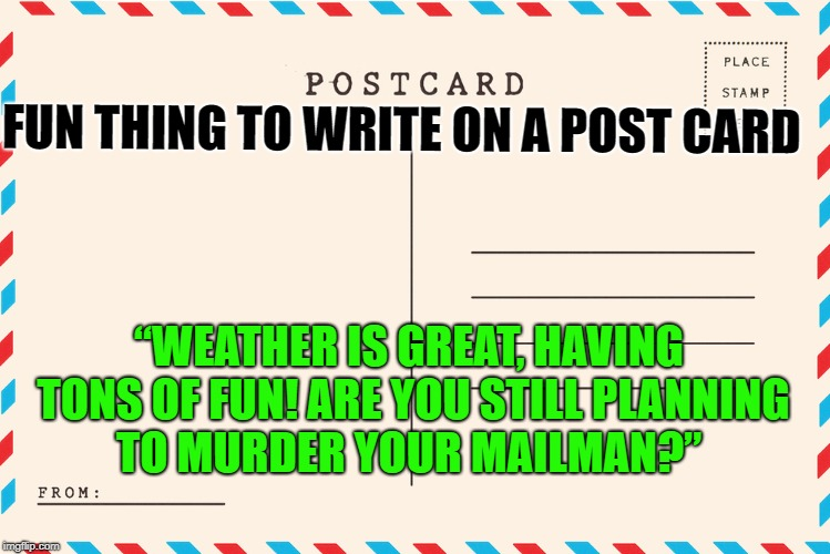"postcard prank on your friend | FUN THING TO WRITE ON A POST CARD ""WEATHER IS GREAT, HAVING TONS OF FUN! ARE YOU STILL PLANNING TO MURDER YOUR MAILMAN?"" 