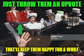 JUST THROW THEM AN UPVOTE THAT'LL KEEP THEM HAPPY FOR A WHILE | made w/ Imgflip meme maker